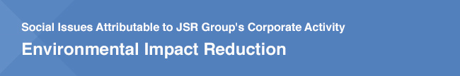 Social Issues Attributable to JSR Group's Corporate Activity / Environmental Impact Reduction