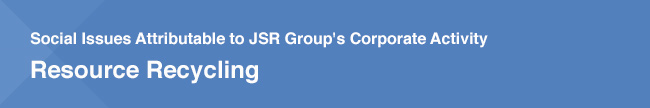 Social Issues Attributable to JSR Group's Corporate Activity / Resource Recycling