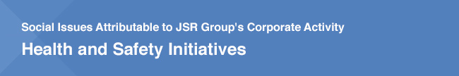 Social Issues Attributable to JSR Group's Corporate Activity / Health and Safety Initiatives