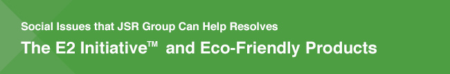 Social Issues that JSR Group Can Help Resolve / The E2 Initiative™ and Eco-Friendly Products