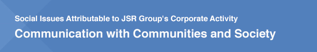 Social Issues Attributable to JSR Group's Corporate Activity / Communication with Communities and Society