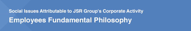Social Issues Attributable to JSR Group's Corporate Activity / Employees Fundamental Philosophy