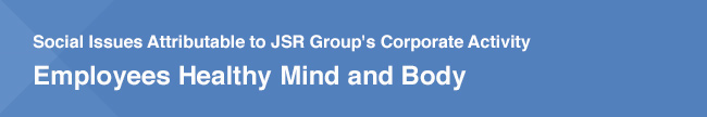 Social Issues Attributable to JSR Group's Corporate Activity / Employees Healthy Mind and Body