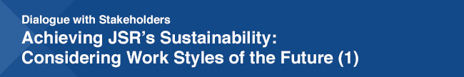 Dialogue with Stakeholders Achieving JSR's Sustainability: Considering Work Styles of the Future (1)