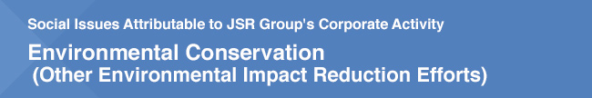 Social Issues Attributable to JSR Group's Corporate Activity / Environmental Conservation (Other Environmental Impact Reduction Efforts)
