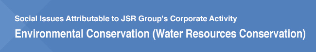 Social Issues Attributable to JSR Group's Corporate Activity/Environmental Conservation (Water Resources Conservation)