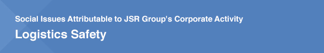 Social Issues Attributable to JSR Group's Corporate Activity / Logistics Safety